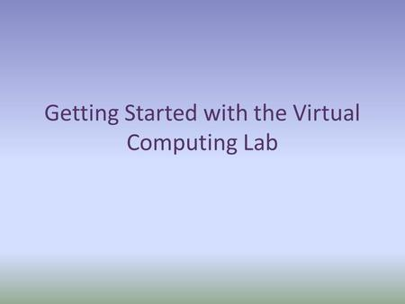Getting Started with the Virtual Computing Lab. Click on the URL: