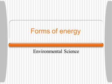 Forms of energy Environmental Science. Energy Energy - capacity to do work  It gives us the ability to use the machines/devices that we need to use Can.
