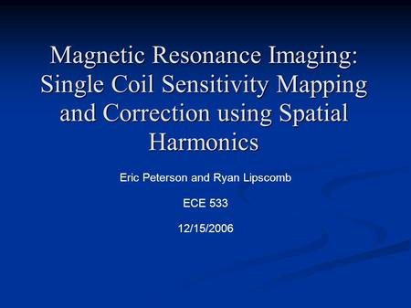 Magnetic Resonance Imaging: Single Coil Sensitivity Mapping and Correction using Spatial Harmonics Eric Peterson and Ryan Lipscomb ECE 533 12/15/2006.