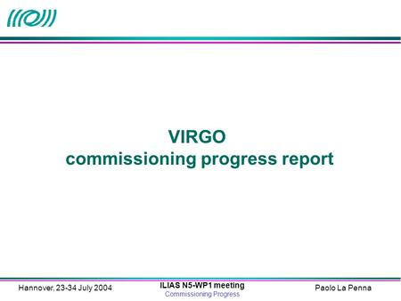 Paolo La Penna ILIAS N5-WP1 meeting Commissioning Progress Hannover, 23-34 July 2004 VIRGO commissioning progress report.