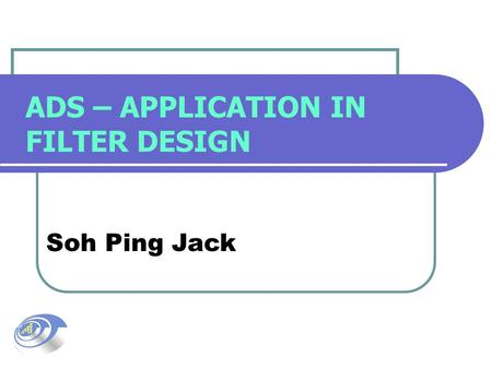ADS – APPLICATION IN FILTER DESIGN Soh Ping Jack.