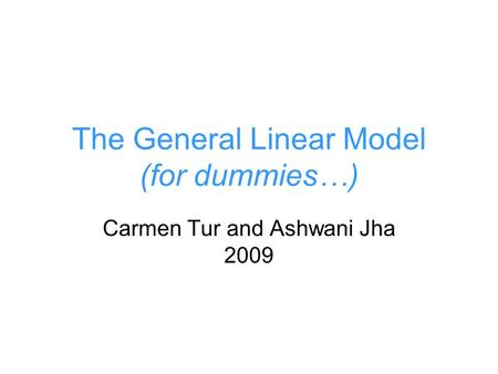 The General Linear Model (for dummies…) Carmen Tur and Ashwani Jha 2009.