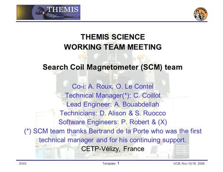 SWGTemplate- 1 UCB, Nov 15/16, 2006 THEMIS SCIENCE WORKING TEAM MEETING Search Coil Magnetometer (SCM) team Co-i: A. Roux, O. Le Contel Technical Manager(*):