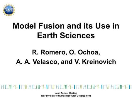 Model Fusion and its Use in Earth Sciences R. Romero, O. Ochoa, A. A. Velasco, and V. Kreinovich Joint Annual Meeting NSF Division of Human Resource Development.