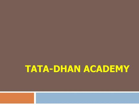TATA-DHAN ACADEMY. About TDA  A 'Development' School  First of its kind in the country  Serves only for the development sector.