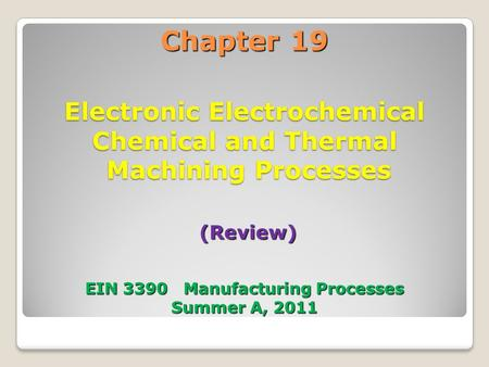 Chapter 19 Electronic Electrochemical Chemical and Thermal Machining Processes (Review) EIN 3390 Manufacturing Processes Summer A, 2011 1.