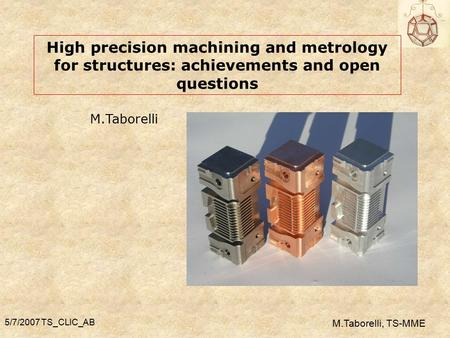 5/7/2007 TS_CLIC_AB M.Taborelli, TS-MME High precision machining and metrology for structures: achievements and open questions M.Taborelli.
