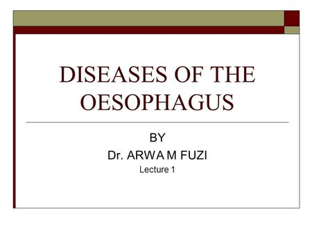 DISEASES OF THE OESOPHAGUS BY Dr. ARWA M FUZI Lecture 1.