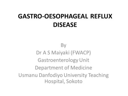 GASTRO-OESOPHAGEAL REFLUX DISEASE By Dr A S Maiyaki (FWACP) Gastroenterology Unit Department of Medicine Usmanu Danfodiyo University Teaching Hospital,