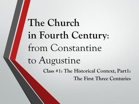 The Church in Fourth Century : from Constantine to Augustine Class #1: The Historical Context, Part1: The First Three Centuries.