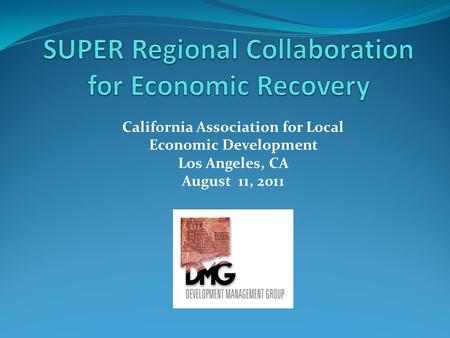 California Association for Local Economic Development Los Angeles, CA August 11, 2011.