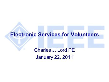 Electronic Services for Volunteers Charles J. Lord PE January 22, 2011.