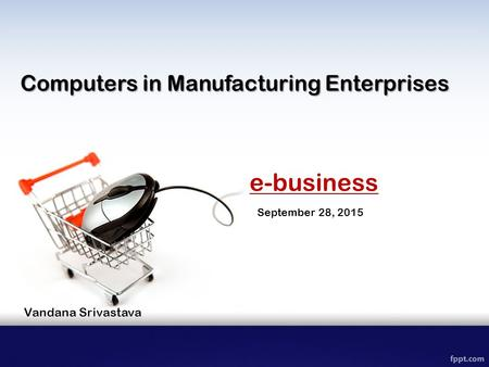 E-business September 28, 2015 Computers in Manufacturing Enterprises Vandana Srivastava.