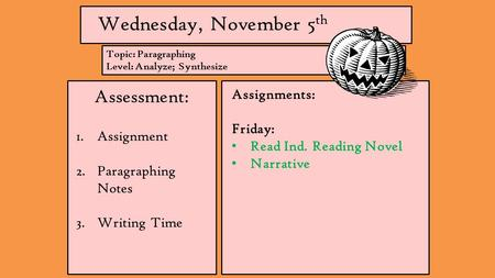 Wednesday, November 5 th Assessment: 1.Assignment 2.Paragraphing Notes 3.Writing Time Assignments: Friday: Read Ind. Reading Novel Narrative Topic: Paragraphing.