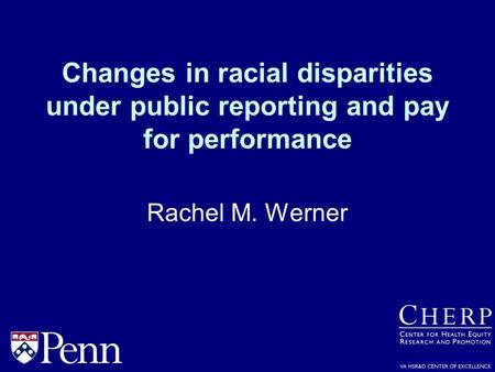 Changes in racial disparities under public reporting and pay for performance Rachel M. Werner.