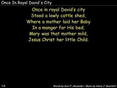 Once In Royal David's City Once in royal David's city Stood a lowly cattle shed, Where a mother laid her Baby In a manger for His bed; Mary was that mother.