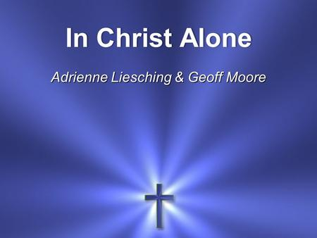 In Christ AloneIn Christ Alone Adrienne Liesching & Geoff Moore.