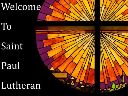 Welcome To Saint Paul Lutheran. Welcome & Announcements.