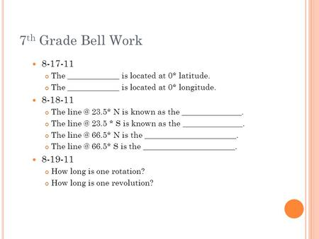 7 th Grade Bell Work 8-17-11 The _____________ is located at 0* latitude. The _____________ is located at 0* longitude. 8-18-11 The 23.5* N is known.