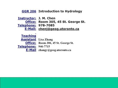 GGR 206 Instructor: Office: Telephone: E-Mail: Teaching Assistant Office: Telephone: E-Mail Introduction to Hydrology J. M. Chen Room 305, 45 St. George.