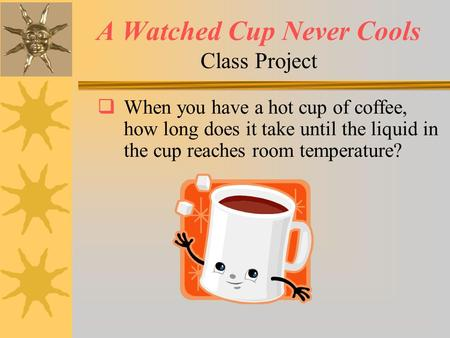 A Watched Cup Never Cools Class Project  When you have a hot cup of coffee, how long does it take until the liquid in the cup reaches room temperature?