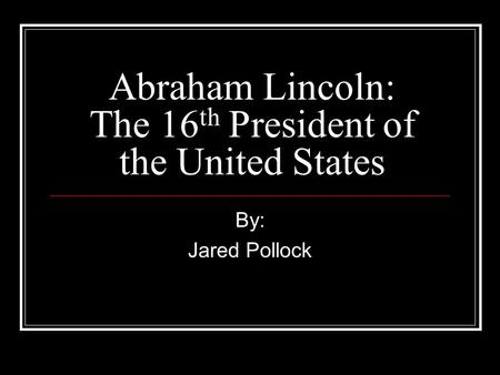 Abraham Lincoln: The 16 th President of the United States By: Jared Pollock.