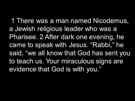 "1 There was a man named Nicodemus, a Jewish religious leader who was a Pharisee. 2 After dark one evening, he came to speak with Jesus. ""Rabbi,"" he said,"
