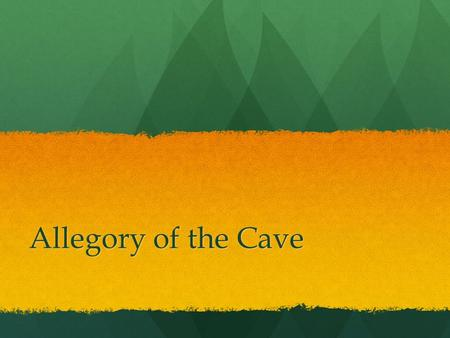 "Allegory of the Cave. What is an Allegory? ""A form of extended metaphor, in which objects, persons, and actions in a narrative, are equated with meanings."