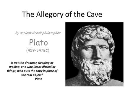 The Allegory of the Cave by ancient Greek philosopher Plato (429-347BC) Is not the dreamer, sleeping or waking, one who likens dissimilar things, who puts.