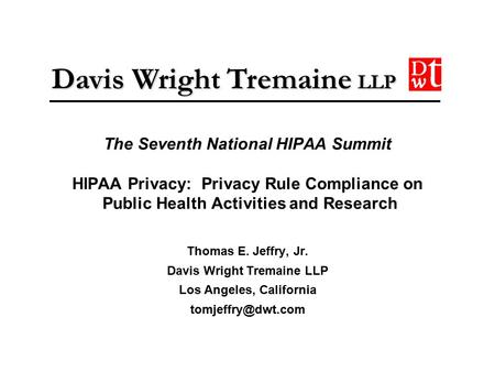 Davis Wright Tremaine LLP The Seventh National HIPAA Summit HIPAA Privacy: Privacy Rule Compliance on Public Health Activities and Research Thomas E. Jeffry,