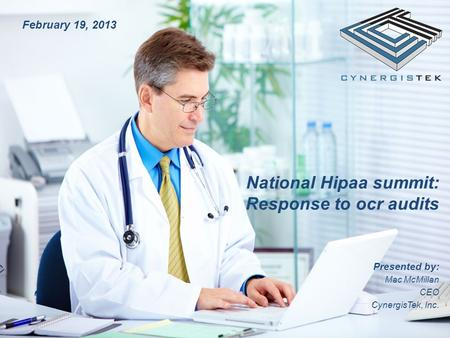 National Hipaa summit: Response to ocr audits Presented by: Mac McMillan CEO CynergisTek, Inc. February 19, 2013.