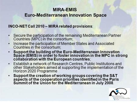 1 INCO-NET Call 2010 – MIRA related provisions: Secure the participation of the remaining Mediterranean Partner Countries (MPC) in the consortium; Increase.