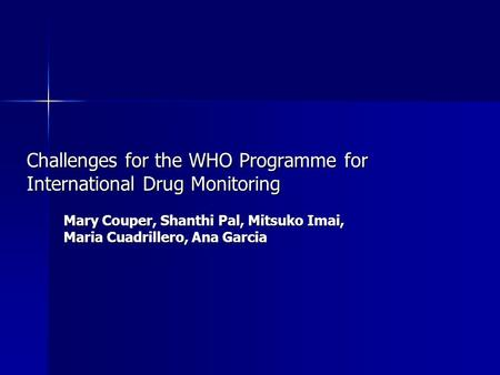 Challenges for the WHO Programme for International Drug Monitoring Mary Couper, Shanthi Pal, Mitsuko Imai, Maria Cuadrillero, Ana Garcia.