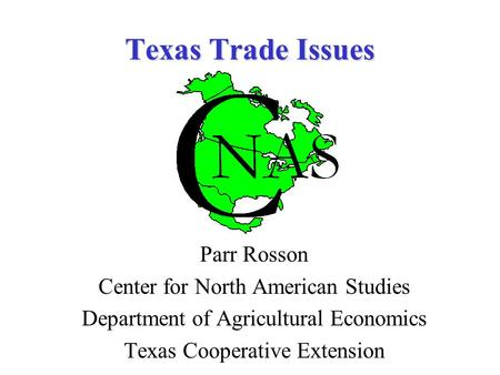 Texas Trade Issues Parr Rosson Center for North American Studies Department of Agricultural Economics Texas Cooperative Extension.