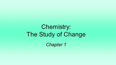 Chemistry: The Study of Change Chapter 1. The scientific method is a systematic approach to research 1.3 A law is a concise statement of a relationship.