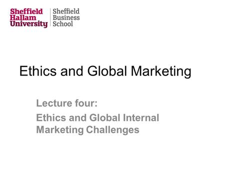 Ethics and Global Marketing Lecture four: Ethics and Global Internal Marketing Challenges.