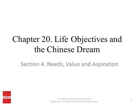Chapter 20. Life Objectives and the Chinese Dream Section 4. Needs, Value and Aspiration The Chinese Way, Ding and Xu, 2014 Chapter 20. Life Objectives.