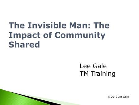 Lee Gale TM Training © 2012 Lee Gale. Why 'The Invisible Man?' Effects of Invisibility Evolving Communities The Future.