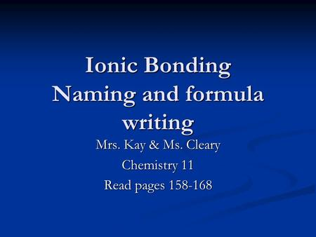 Ionic Bonding Naming and formula writing Mrs. Kay & Ms. Cleary Chemistry 11 Read pages 158-168.
