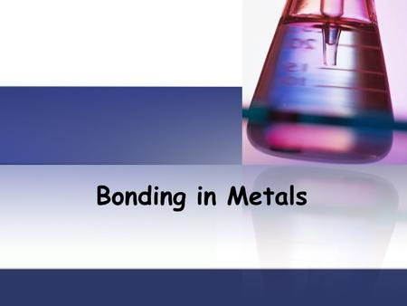 Bonding in Metals. Objectives Be able to model the valence electrons of metal atoms Describe the arrangement of atoms in a metal Explain the importance.