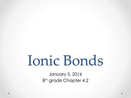 Ionic Bonds January 5, 2016 8 th grade Chapter 4.2.