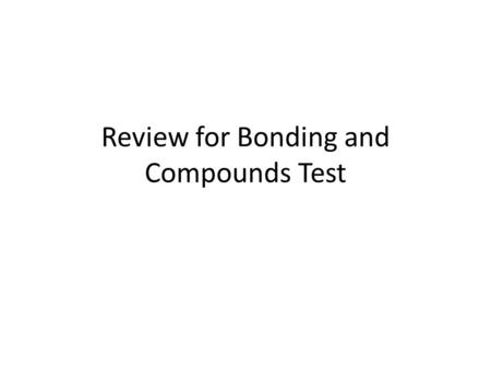 Review for Bonding and Compounds Test. Compound formulas Ions must add up to zero charge What metal ion is present in Na 2 O? Binary compounds (two elements)