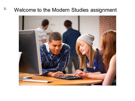 Welcome to the Modern Studies assignment 3.. Assignment Due 17/10/14 Instructions for Chapters and Conclusion.