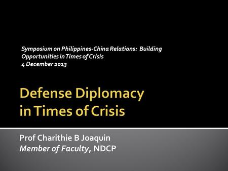 Prof Charithie B Joaquin Member of Faculty, NDCP Symposium on Philippines-China Relations: Building Opportunities in Times of Crisis 4 December 2013.