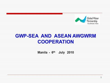 1 GWP-SEA AND ASEAN AWGWRM COOPERATION Manila - 6 th July 2010 Southeast Asia.