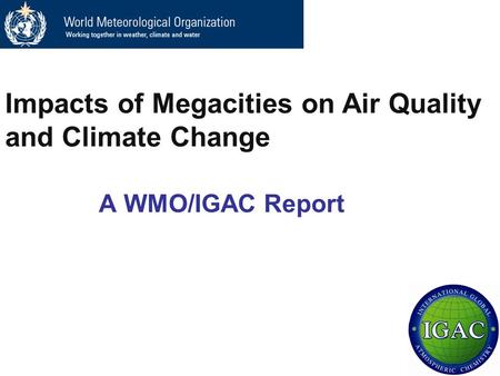 A WMO/IGAC Report Impacts of Megacities on Air Quality and Climate Change.