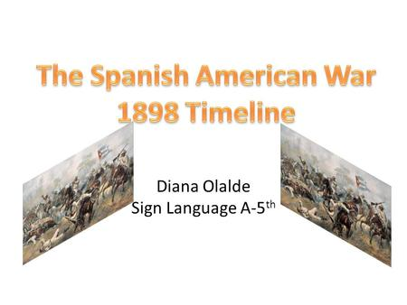 Diana Olalde Sign Language A-5 th. 1898 War February 25, 1898: Assistant Secretary of the Navy Theodore Roosevelt cables Commodore Dewey with plan: attack.
