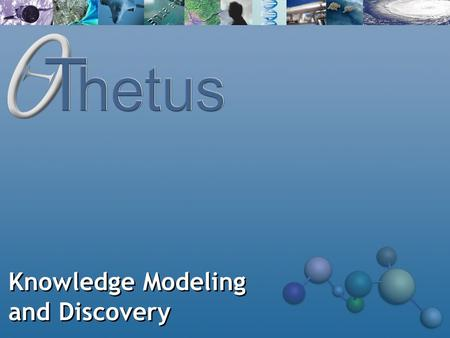 Knowledge Modeling and Discovery. About Thetus Thetus develops knowledge modeling and discovery infrastructure software for customers who: Have high-value.