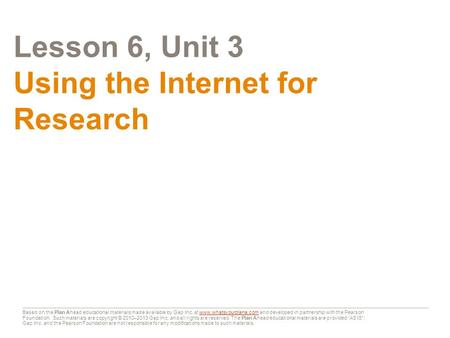 Lesson 6, Unit 3 Using the Internet for Research Based on the Plan Ahead educational materials made available by Gap Inc. at www.whatsyourplana.com and.