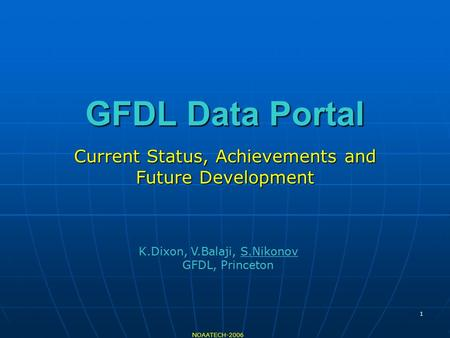 1 GFDL Data Portal Current Status, Achievements and Future Development NOAATECH-2006 K.Dixon, V.Balaji, S.Nikonov GFDL, Princeton.